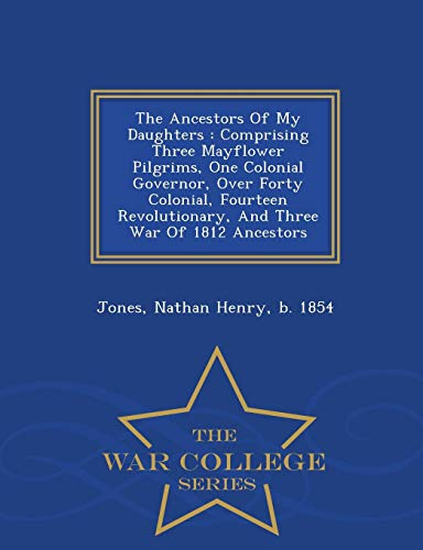 9781296034368: The Ancestors Of My Daughters: Comprising Three Mayflower Pilgrims, One Colonial Governor, Over Forty Colonial, Fourteen Revolutionary, And Three War Of 1812 Ancestors - War College Series