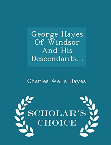 9781296038120: George Hayes Of Windsor And His Descendants... - Scholar's Choice Edition