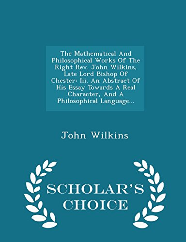 9781296038854: The Mathematical And Philosophical Works Of The Right Rev. John Wilkins, Late Lord Bishop Of Chester: Iii. An Abstract Of His Essay Towards A Real ... Language... - Scholar's Choice Edition