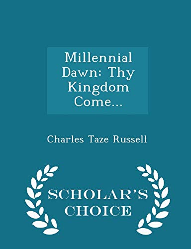Millennial Dawn: Thy Kingdom Come. - Scholar: Charles Taze Russell