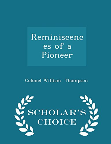 Reminiscences of a Pioneer - Scholar s: Colonel William Thompson