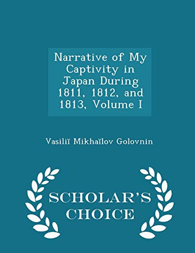 9781296084820: Narrative of My Captivity in Japan During 1811, 1812, and 1813, Volume I - Scholar's Choice Edition