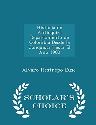 9781296132675: Historia de Antioquia Departamento de Colombia Desde la Conquista Hasta El Año 1900 - Scholar's Choice Edition