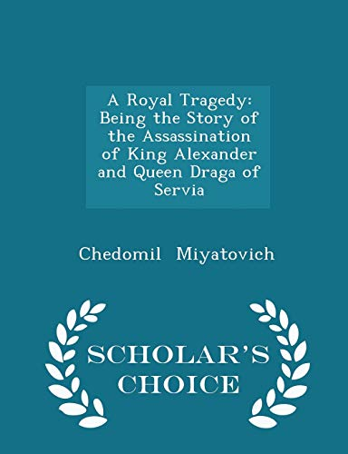 9781296170011: A Royal Tragedy: Being the Story of the Assassination of King Alexander and Queen Draga of Servia - Scholar's Choice Edition