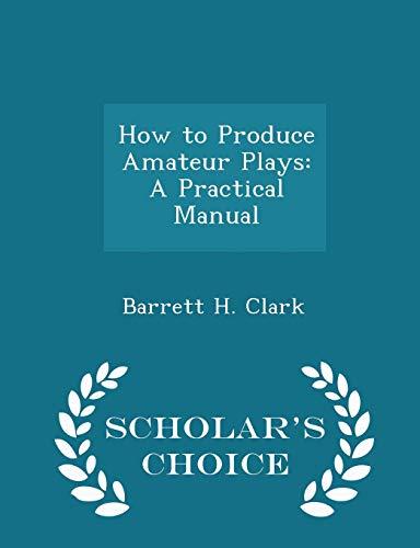 9781296300272: How to Produce Amateur Plays: A Practical Manual - Scholar's Choice Edition