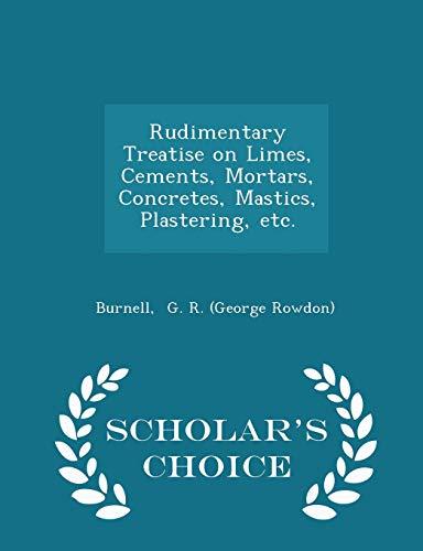 Rudimentary Treatise on Limes, Cements, Mortars, Concretes, Mastics, Plastering, etc. - Scholar&#...