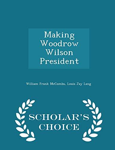 9781296422134: Making Woodrow Wilson President - Scholar's Choice Edition