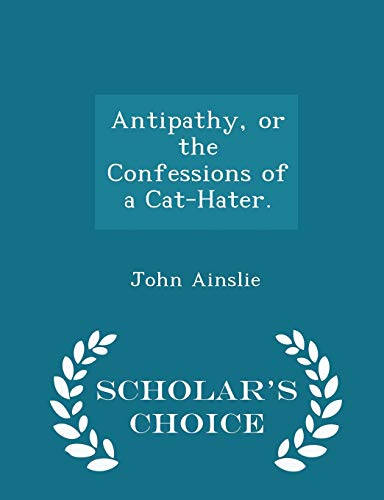 9781296459598: Antipathy, or the Confessions of a Cat-Hater. - Scholar's Choice Edition