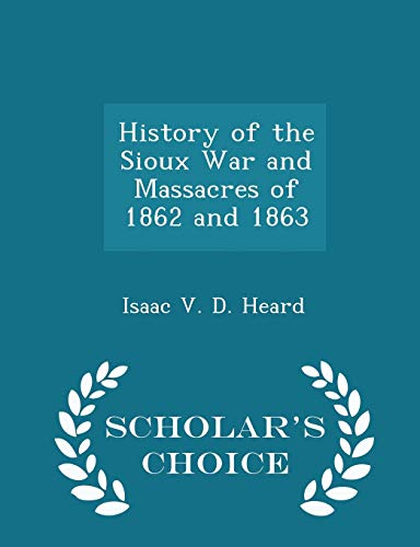9781296469740: History of the Sioux War and Massacres of 1862 and 1863 - Scholar's Choice Edition