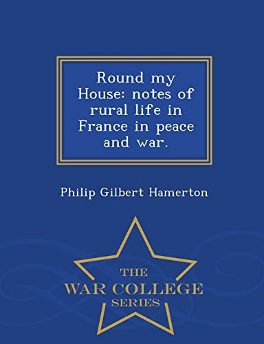 9781296475079: Round my House: notes of rural life in France in peace and war. - War College Series