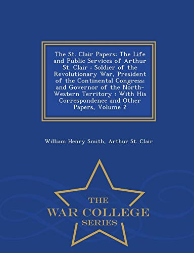 9781296481216: The St. Clair Papers: The Life and Public Services of Arthur St. Clair : Soldier of the Revolutionary War, President of the Continental Congress; and ... and Other Papers, Volume 2 - War Colleg