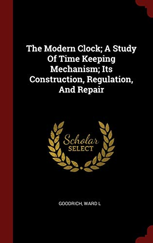 9781296492540: The Modern Clock; A Study Of Time Keeping Mechanism; Its Construction, Regulation, And Repair