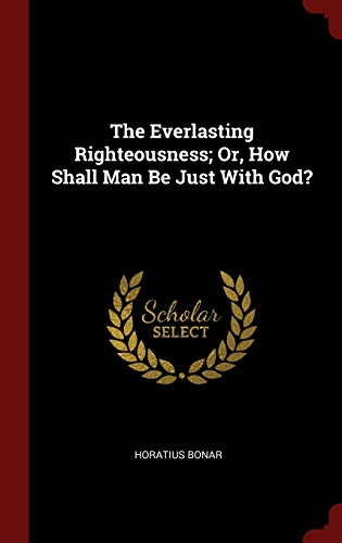 9781296495206: The Everlasting Righteousness; Or, How Shall Man Be Just With God?