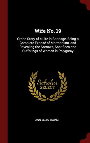 9781296510794: Wife No. 19: Or the Story of a Life in Bondage, Being a Complete Exposé of Mormonism, and Revealing the Sorrows, Sacrifices and Sufferings of Women in Polygamy
