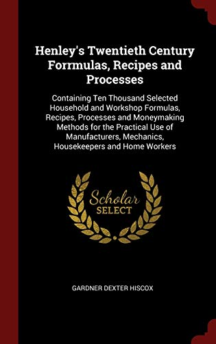 9781296513184: Henley's Twentieth Century Forrmulas, Recipes and Processes: Containing Ten Thousand Selected Household and Workshop Formulas, Recipes, Processes and ... Mechanics, Housekeepers and Home Workers