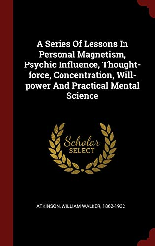 9781296521424: A Series Of Lessons In Personal Magnetism, Psychic Influence, Thought-force, Concentration, Will-power And Practical Mental Science