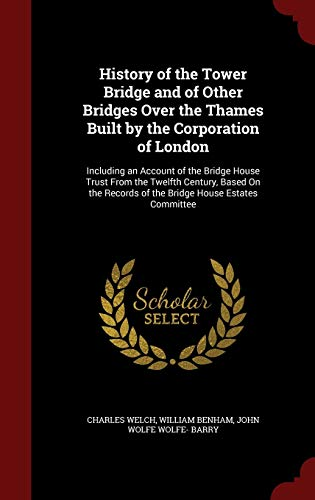 9781296528553: History of the Tower Bridge and of Other Bridges Over the Thames Built by the Corporation of London: Including an Account of the Bridge House Trust ... Records of the Bridge House Estates Committee