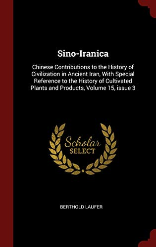 9781296539764: Sino-Iranica: Chinese Contributions to the History of Civilization in Ancient Iran, With Special Reference to the History of Cultivated Plants and Products, Volume 15, issue 3