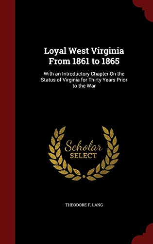 9781296543051: Loyal West Virginia From 1861 to 1865: With an Introductory Chapter On the Status of Virginia for Thirty Years Prior to the War