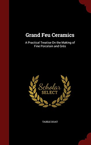 9781296543099: Grand Feu Ceramics: A Practical Treatise On the Making of Fine Porcelain and Grès
