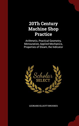 9781296557850: 20Th Century Machine Shop Practice: Arithmetic, Practical Geometry, Mensuration, Applied Mechanics, Properties of Steam, the Indicator