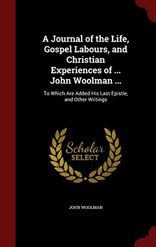 9781296560324: A Journal of the Life, Gospel Labours, and Christian Experiences of ... John Woolman ...: To Which Are Added His Last Epistle, and Other Writings