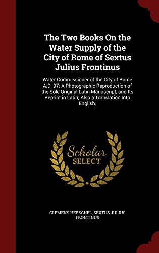 9781296560430: The Two Books On the Water Supply of the City of Rome of Sextus Julius Frontinus: Water Commissioner of the City of Rome A.D. 97: A Photographic ... in Latin; Also a Translation Into English,