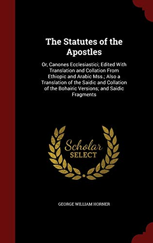 9781296560591: The Statutes of the Apostles: Or, Canones Ecclesiastici; Edited With Translation and Collation From Ethiopic and Arabic Mss.; Also a Translation of ... the Bohairic Versions; and Saidic Fragments