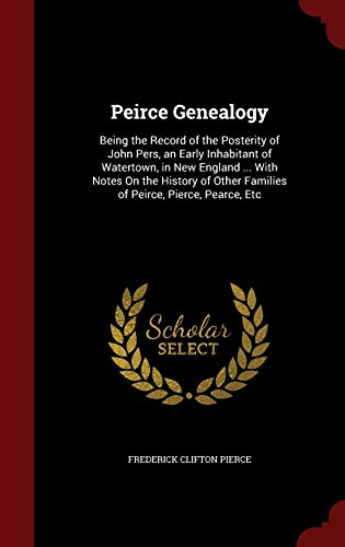 9781296564896: Peirce Genealogy: Being the Record of the Posterity of John Pers, an Early Inhabitant of Watertown, in New England ... With Notes On the History of Other Families of Peirce, Pierce, Pearce, Etc