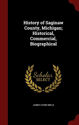 9781296567880: History of Saginaw County, Michigan; Historical, Commercial, Biographical