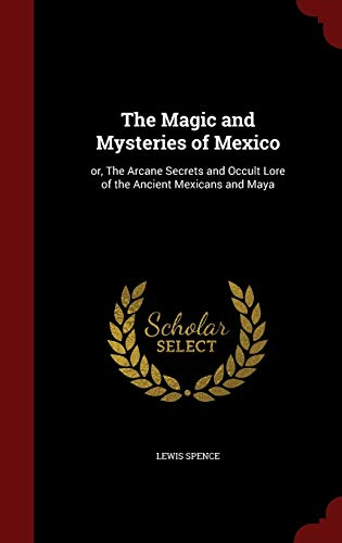 9781296571405: The Magic and Mysteries of Mexico: or, The Arcane Secrets and Occult Lore of the Ancient Mexicans and Maya
