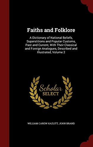 9781296583804: Faiths and Folklore: A Dictionary of National Beliefs, Superstitions and Popular Customs, Past and Current, With Their Classical and Foreign Analogues, Described and Illustrated, Volume 2