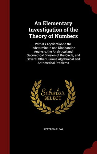 An Elementary Investigation of the Theory of Numbers: With Its Application to the Indeterminate and...