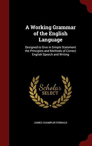 9781296589691: A Working Grammar of the English Language: Designed to Give in Simple Statement the Principles and Methods of Correct English Speech and Writing