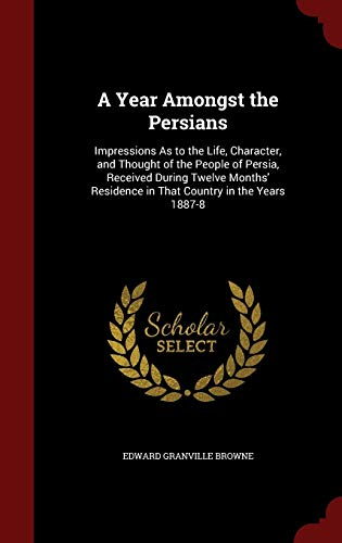 9781296593292: A Year Amongst the Persians: Impressions As to the Life, Character, and Thought of the People of Persia, Received During Twelve Months' Residence in That Country in the Years 1887-8