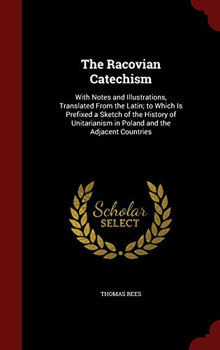 The Racovian Catechism: With Notes and Illustrations,: Thomas Rees