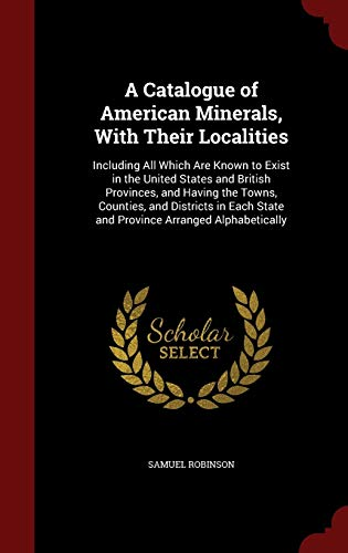 9781296600488: A Catalogue of American Minerals, With Their Localities: Including All Which Are Known to Exist in the United States and British Provinces, and Having ... State and Province Arranged Alphabetically
