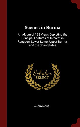 9781296602888: Scenes in Burma: An Album of 125 Views Depicting the Principal Features of Interest in Rangoon, Lower & Upper Burma, and the Shan States