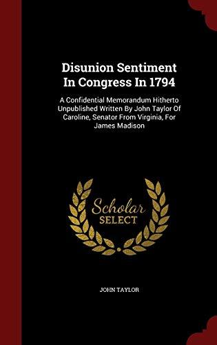 9781296621254: Disunion Sentiment In Congress In 1794: A Confidential Memorandum Hitherto Unpublished Written By John Taylor Of Caroline, Senator From Virginia, For James Madison