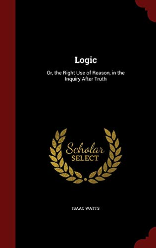 Logic: Or, the Right Use of Reason,