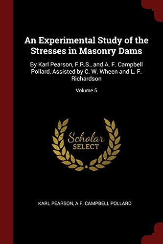 9781296668464: An Experimental Study of the Stresses in Masonry Dams: By Karl Pearson, F.R.S., and A. F. Campbell Pollard, Assisted by C. W. Wheen and L. F. Richardson; Volume 5