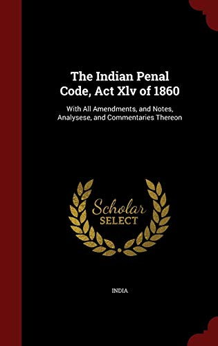9781296671471: The Indian Penal Code, Act Xlv of 1860: With All Amendments, and Notes, Analysese, and Commentaries Thereon
