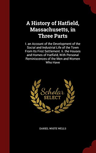 9781296682569: A History of Hatfield, Massachusetts, in Three Parts: I. an Account of the Development of the Social and Industrial Life of the Town From Its First ... Reminiscences of the Men and Women Who Have