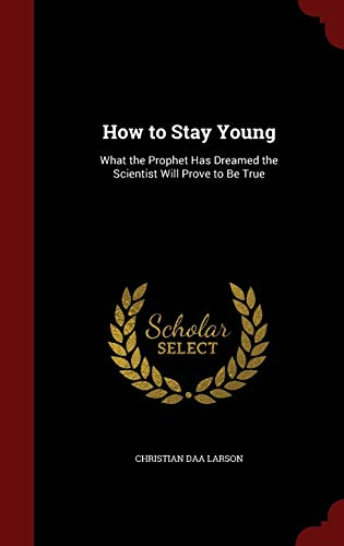 9781296690038: How to Stay Young: What the Prophet Has Dreamed the Scientist Will Prove to Be True