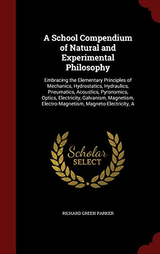 9781296691011: A School Compendium of Natural and Experimental Philosophy: Embracing the Elementary Principles of Mechanics, Hydrostatics, Hydraulics, Pneumatics, ... Electro-Magnetism, Magneto-Electricity, A