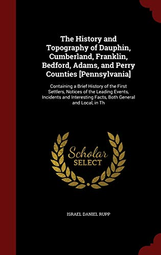 9781296692278: The History and Topography of Dauphin, Cumberland, Franklin, Bedford, Adams, and Perry Counties [Pennsylvania]: Containing a Brief History of the ... Facts, Both General and Local, in Th