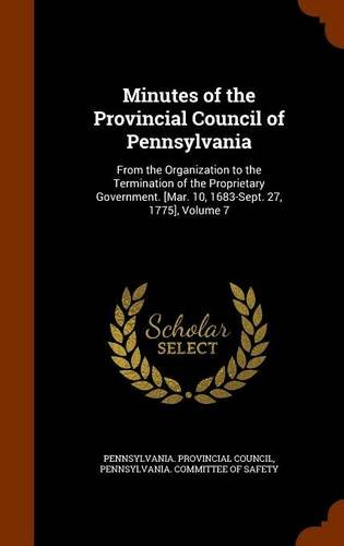 9781296698713: Minutes of the Provincial Council of Pennsylvania: From the Organization to the Termination of the Proprietary Government. [Mar. 10, 1683-Sept. 27, 1775], Volume 7