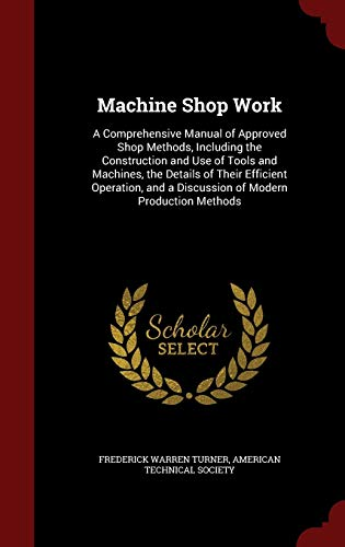 9781296702373: Machine Shop Work: A Comprehensive Manual of Approved Shop Methods, Including the Construction and Use of Tools and Machines, the Details of Their ... and a Discussion of Modern Production Methods