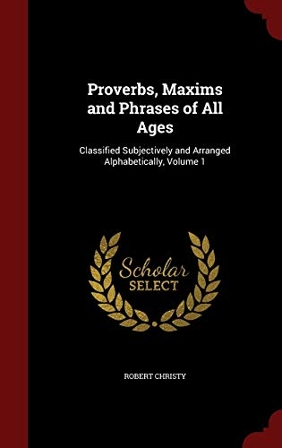 9781296711597: Proverbs, Maxims and Phrases of All Ages: Classified Subjectively and Arranged Alphabetically, Volume 1