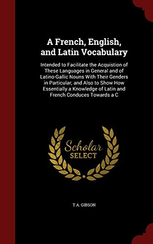 9781296713935: A French, English, and Latin Vocabulary: Intended to Facilitate the Acquistion of These Languages in General and of Latino-Gallic Nouns With Their ... of Latin and French Conduces Towards a C